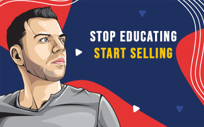 Stop Educating > Start Selling